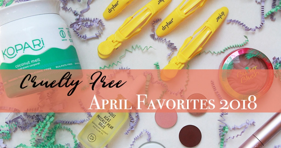 Cruelty Free APRIL Favorites! (Yes, I'm Behind with EVERYTHING) ;)